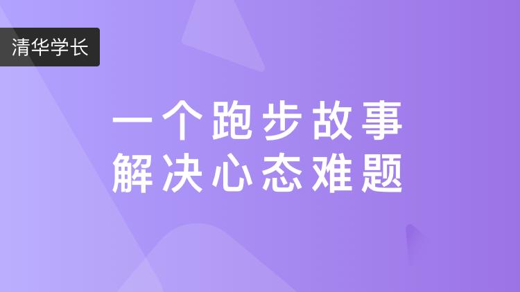 【视频】清华学长:一个跑步故事解决心态难题